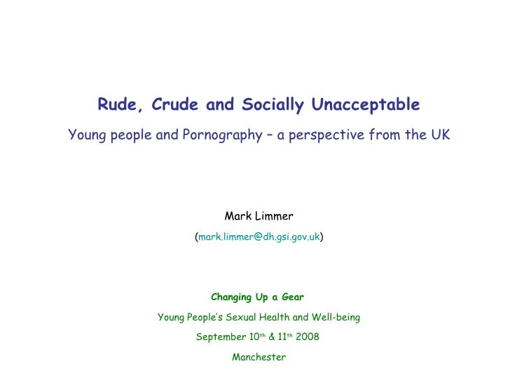 Rude, Crude and Socially Unacceptable Young people and Pornography – a perspective from the UK Mark Limmer ( [email_addres...