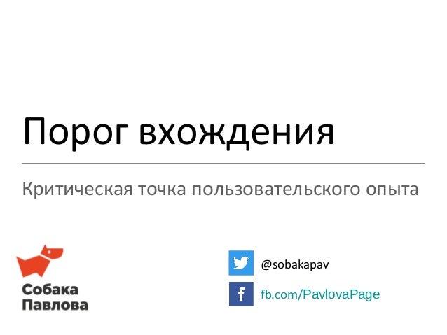 Порог вхождения Критическая точка пользовательского опыта @sobakapav fb.com/PavlovaPage