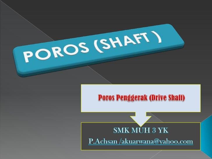  Poros adalah sebuah komponen mesin  berpenampang bulat berbentuk pipa  pejal (padat) atau berlubang yang  berfungsi untu...