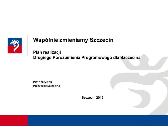 Wspólnie zmieniamy Szczecin Plan realizacji Drugiego Porozumienia Programowego dla Szczecina Piotr Krzystek Prezydent Szcz...