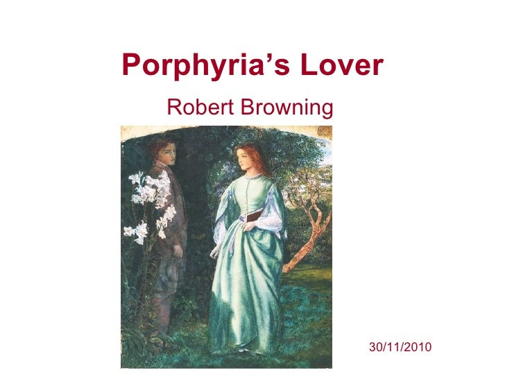"an analysis of porphyrias lover The love between porphyria and her lover is one that is multi-faceted, demonstrating that love and eroticism has two sides, which corresponds to freud's thinking freud calls the relationship between love and violence in erotic life a ""polarity,"" and an ""ambivalence""2."