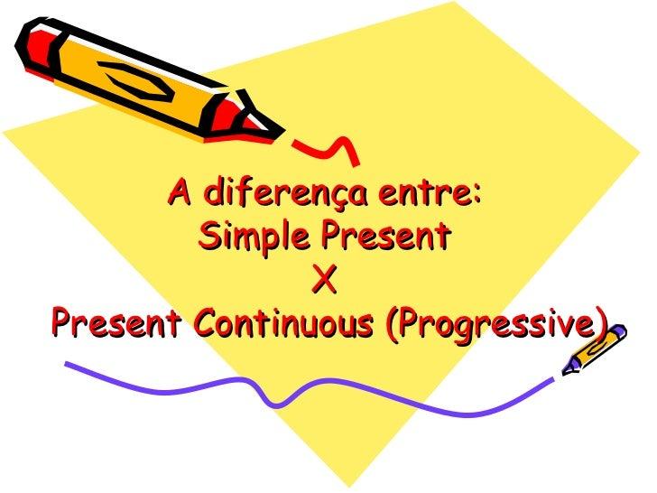 A diferença entre:  Simple Present  X  Present Continuous (Progressive)