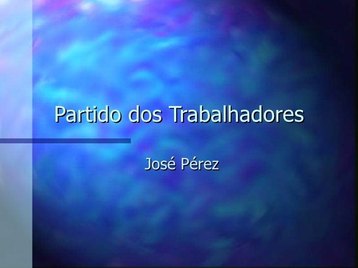 Partido dos Trabalhadores         José Pérez