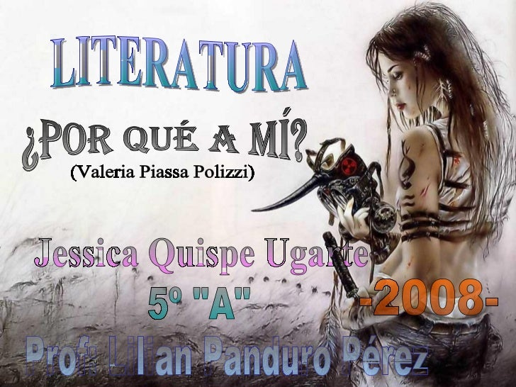 "LITERATURA ¿Por qué a mí? (Valeria Piassa Polizzi) Jessica Quispe Ugarte Prof: Lilian Panduro Pérez -2008- 5º ""A"""