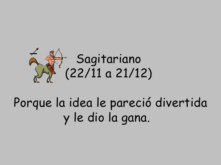 Sagitariano  (22/11 a 21/12)  Porque la idea le pareció divertida y le dio la gana.
