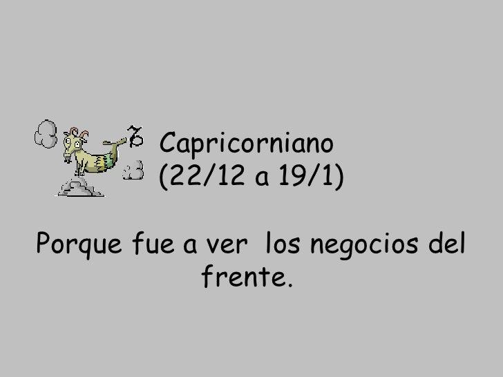 Capricorniano  (22/12 a 19/1) Porque fue aver los negocios del frente.