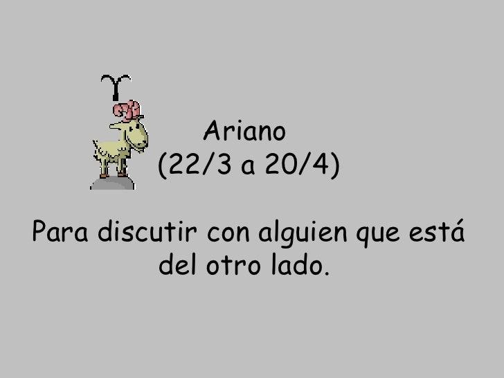 Ariano  (22/3 a 20/4) Para discutir con alguien que está del otro lado.