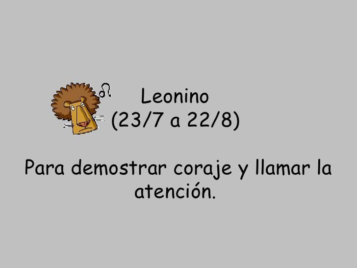 Leonino  (23/7 a 22/8)  Para demostrarcoraje y llamar la atención.