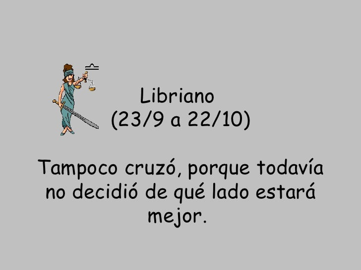 Libriano (23/9 a 22/10) Tampoco cruzó, porque todavía nodecidió de qué lado estará mejor.