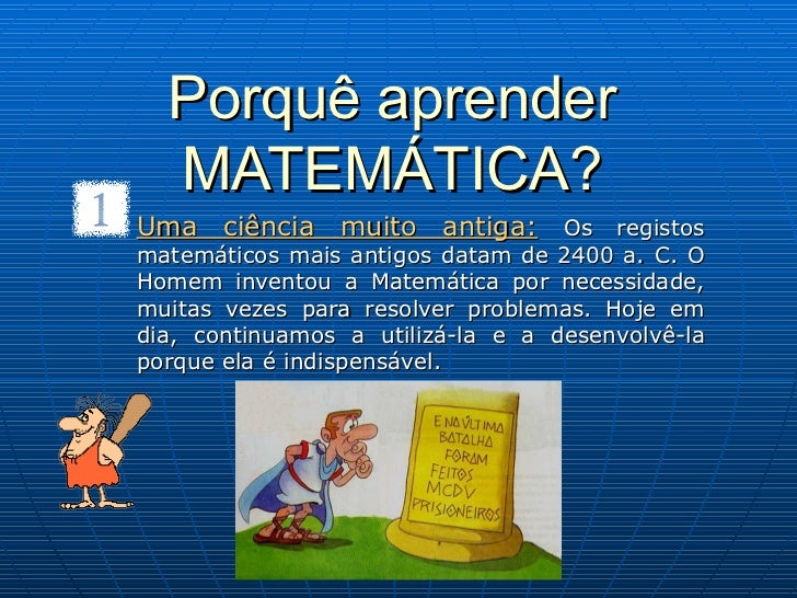 Porquê aprender MATEMÁTICA? Uma ciência muito antiga:   Os registos matemáticos mais antigos datam de 2400 a. C. O Homem i...