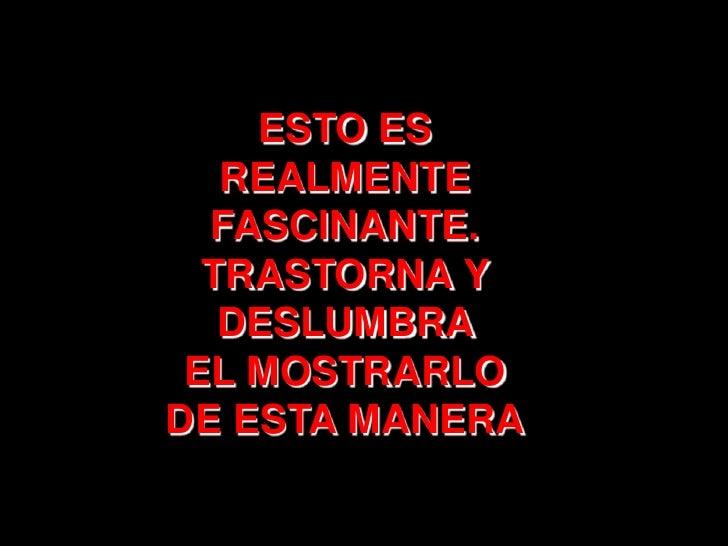 ESTO ES REALMENTE FASCINANTE. <br />TRASTORNA Y DESLUMBRA <br />EL MOSTRARLO          DE ESTA MANERA<br />