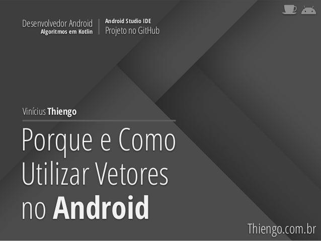 Porque e Como Utilizar Vetores no Android Thiengo.com.br Vinícius Thiengo Desenvolvedor Android Algoritmos em Kotlin Andro...