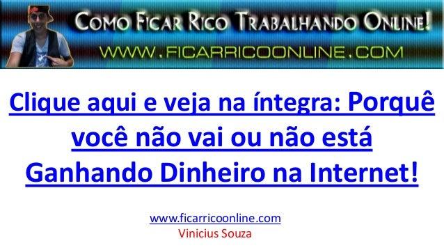 Clique aqui e veja na íntegra: Porquê você não vai ou não está Ganhando Dinheiro na Internet! www.ficarricoonline.com Vini...