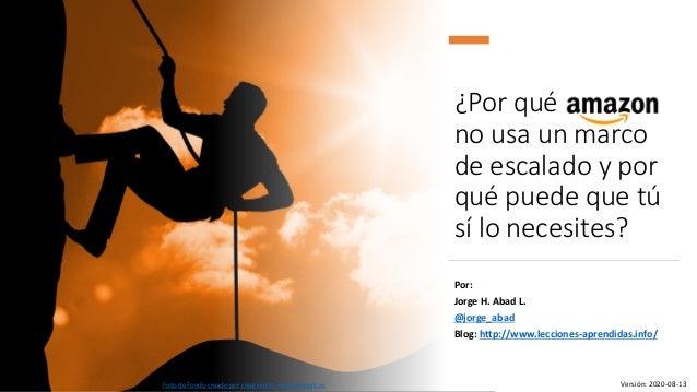 ¿Por qué amazon no usa un marco de escalado y por qué puede que tú sí lo necesites? Por: Jorge H. Abad L. @jorge_abad Blog...