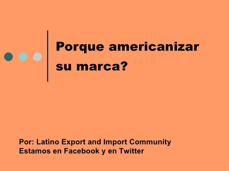 Porque americanizar  su marca?   Por: Latino Export and Import Community Estamos en Facebook y en Twitter