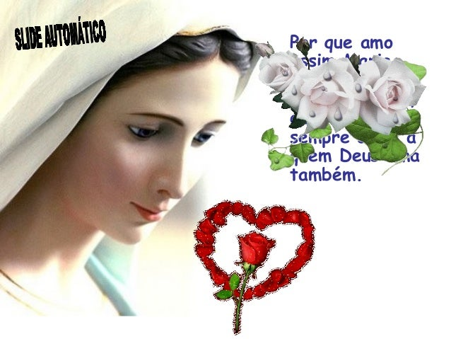 Por que amo assim Maria, perguntou-me um dia alguém, devo e quero sempre amar a quem Deus ama também.
