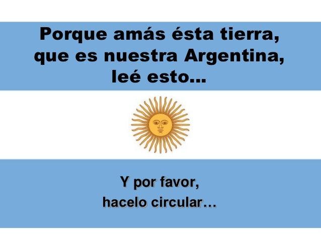 Porque amás ésta tierra,que es nuestra Argentina,        leé esto…        Y por favor,      hacelo circular…