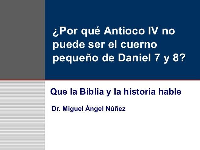 ¿Por qué Antioco IV no puede ser el cuerno pequeño de Daniel 7 y 8? Que la Biblia y la historia hable Dr. Miguel Ángel Núñ...
