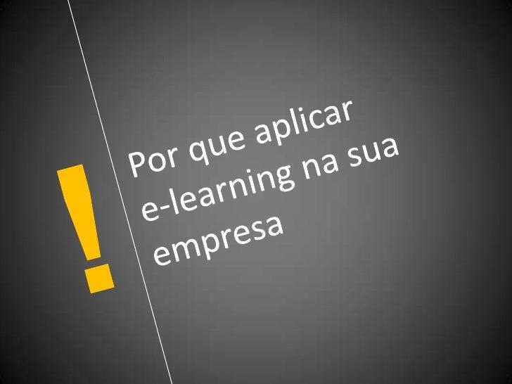 !<br />Por que aplicar e-learningna sua empresa<br />