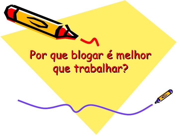 Por que blogar é melhor que trabalhar?