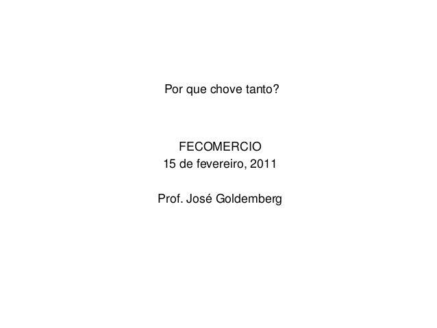 Por que chove tanto? FECOMERCIO 15 de fevereiro, 2011 Prof. José Goldemberg