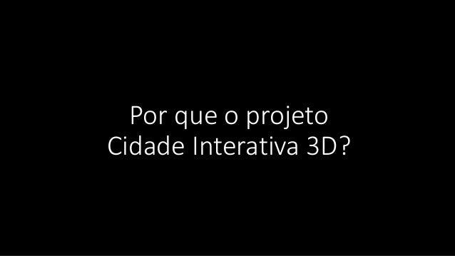 Por que o projeto Cidade Interativa 3D?