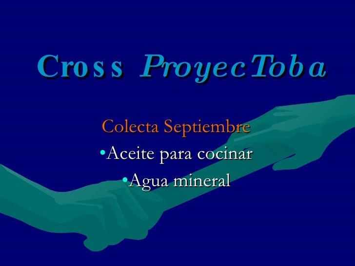Cross  ProyecToba <ul><li>Colecta Septiembre </li></ul><ul><li>Aceite para cocinar </li></ul><ul><li>Agua mineral </li></ul>