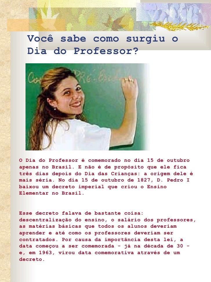 Você sabe como surgiu o Dia do Professor? O Dia do Professor é comemorado no dia 15 de outubro apenas no Brasil. E não é d...