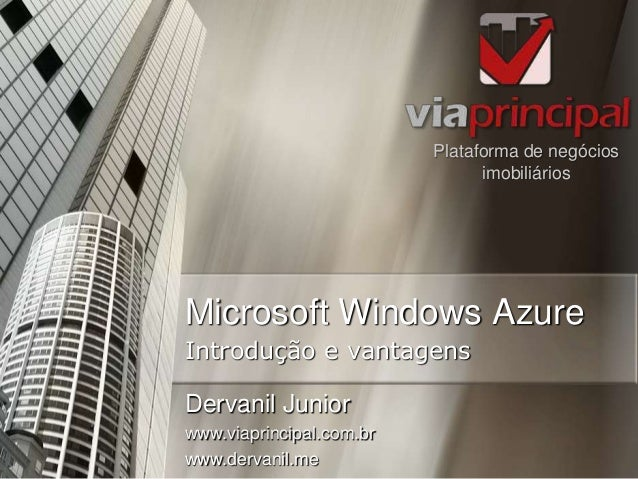 Microsoft Windows Azure Plataforma de negócios imobiliários Introdução e vantagens Dervanil Junior www.viaprincipal.com.br...