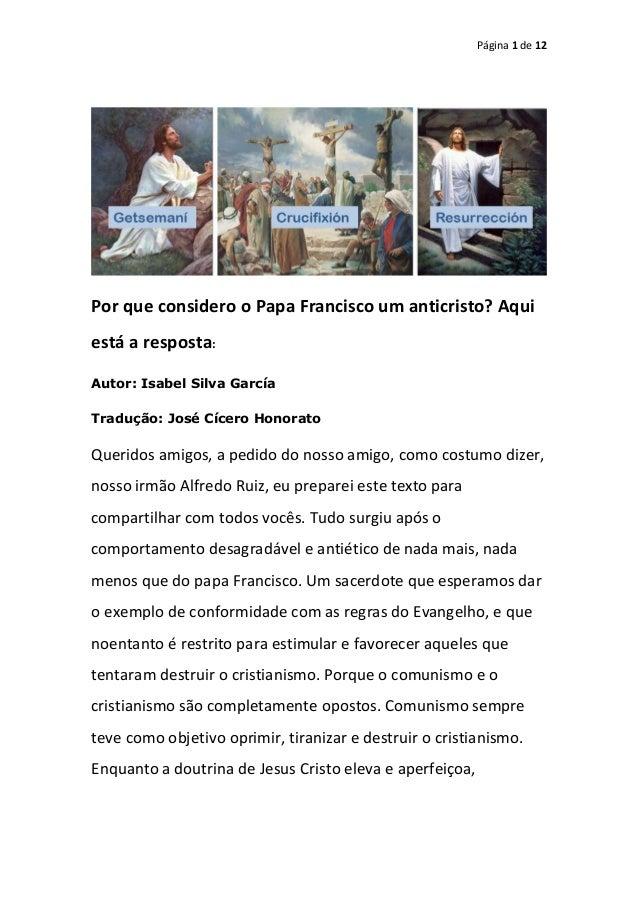 Página 1 de 12 Por que considero o Papa Francisco um anticristo? Aqui está a resposta: Autor: Isabel Silva García Tradução...