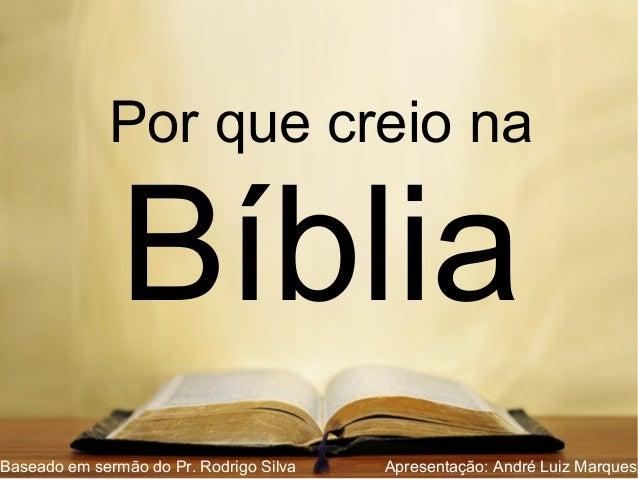 Por que creio na Bíblia Baseado em sermão do Pr. Rodrigo Silva Apresentação: André Luiz Marques