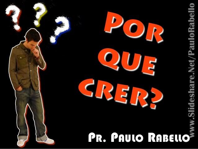 www.Slideshare.Net/PauloRabello Por que crer? PR. PAULO RABELLO