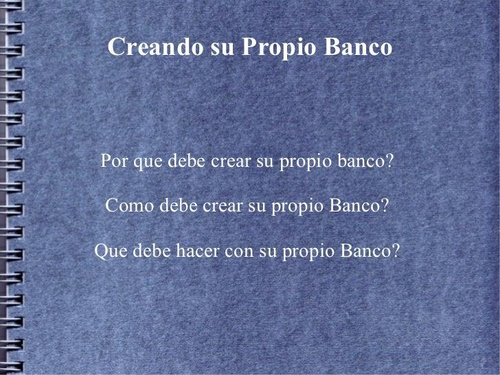 Creando su Propio BancoPor que debe crear su propio banco? Como debe crear su propio Banco?Que debe hacer con su propio Ba...