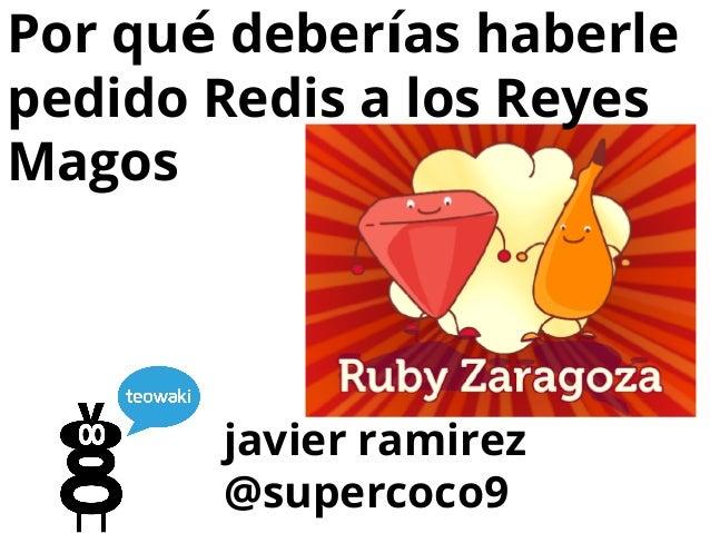 Por qué deberías haberle pedido Redis a los Reyes Magos  javier ramirez @supercoco9