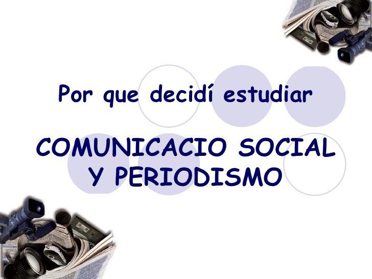 Por que decidí estudiar   COMUNICACIO SOCIAL Y PERIODISMO