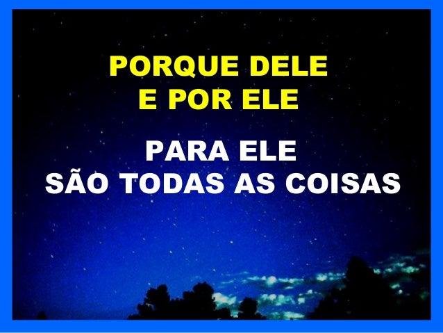 PORQUE DELE    E POR ELE     PARA ELESÃO TODAS AS COISAS