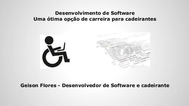 Desenvolvimento de Software Uma ótima opção de carreira para cadeirantes Geison Flores - Desenvolvedor de Software e cadei...