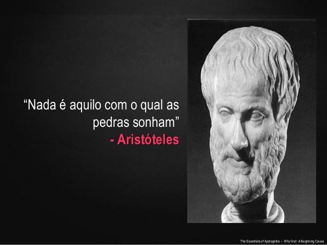 """""""Nada é aquilo com o qual as pedras sonham"""" - Aristóteles  The Essentials of Apologetics – Why God: A Beginning Cause"""