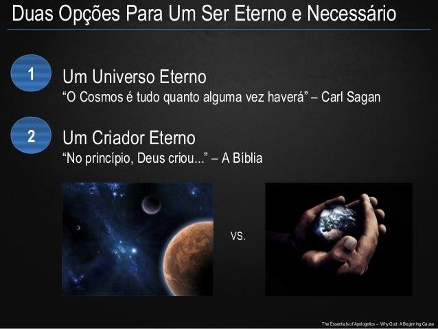 """Duas Opções Para Um Ser Eterno e Necessário 1  Um Universo Eterno """"O Cosmos é tudo quanto alguma vez haverá"""" – Carl Sagan ..."""