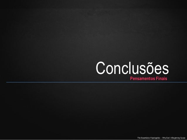 Conclusões Pensamentos Finais  The Essentials of Apologetics – Why God: A Beginning Cause
