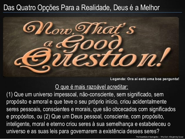 Das Quatro Opções Para a Realidade, Deus é a Melhor  Legenda: Ora aí está uma boa pergunta!  O que é mais razoável acredit...