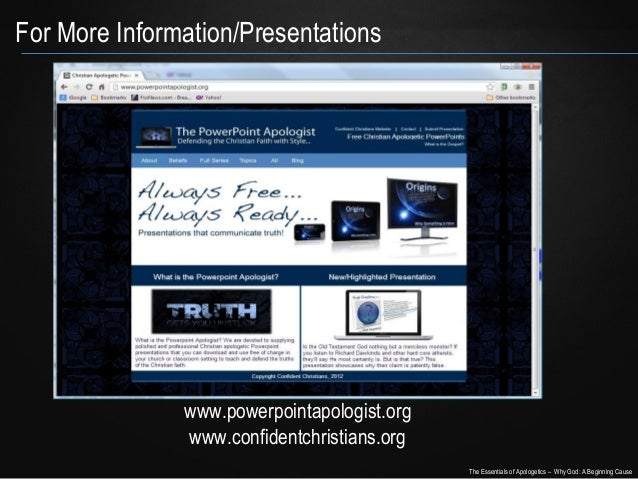 For More Information/Presentations  www.powerpointapologist.org www.confidentchristians.org The Essentials of Apologetics ...