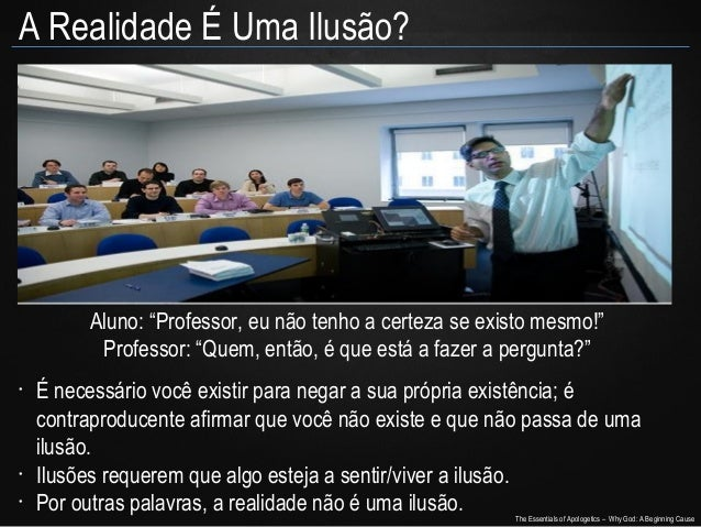 """A Realidade É Uma Ilusão?  Aluno: """"Professor, eu não tenho a certeza se existo mesmo!"""" Professor: """"Quem, então, é que está..."""