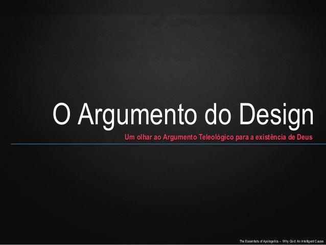 O Argumento do Design Um olhar ao Argumento Teleológico para a existência de Deus  The Essentials of Apologetics – Why God...
