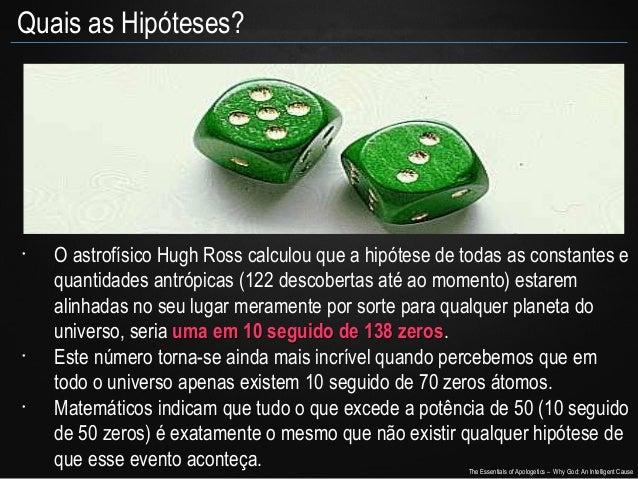 Quais as Hipóteses?  •  •  •  O astrofísico Hugh Ross calculou que a hipótese de todas as constantes e quantidades antrópi...