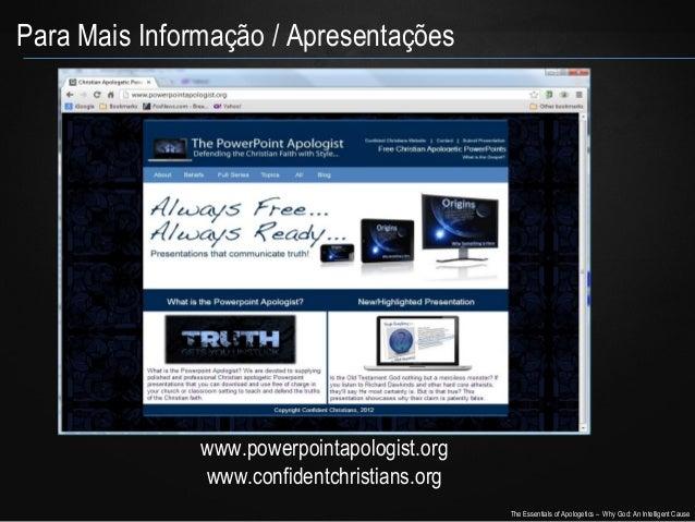 Para Mais Informação / Apresentações  www.powerpointapologist.org www.confidentchristians.org The Essentials of Apologetic...