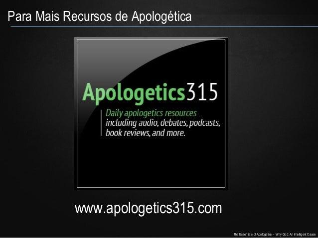 Para Mais Recursos de Apologética  www.apologetics315.com The Essentials of Apologetics – Why God: An Intelligent Cause