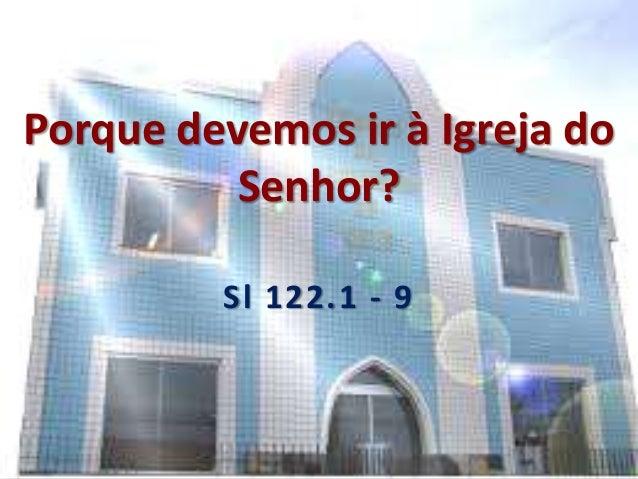 Porque devemos ir à Igreja do Senhor? Sl 122.1 - 9
