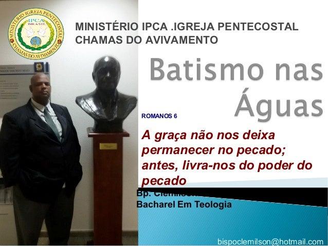 Bp. Clemilson C. Pereira Bacharel Em Teologia bispoclemilson@hotmail.com MINISTÉRIO IPCA .IGREJA PENTECOSTAL CHAMAS DO AVI...