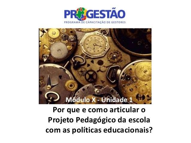 Módulo X - Unidade 1  Por que e como articular o Projeto Pedagógico da escolacom as políticas educacionais?